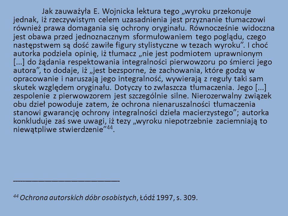 """Jak zauważyła E. Wojnicka lektura tego """"wyroku przekonuje jednak, iż rzeczywistym celem uzasadnienia jest przyznanie tłumaczowi również prawa domagania się ochrony oryginału. Równocześnie widoczna jest obawa przed jednoznacznym sformułowaniem tego poglądu, czego następstwem są dość zawiłe figury stylistyczne w tezach wyroku . I choć autorka podziela opinię, iż tłumacz """"nie jest podmiotem uprawnionym [...] do żądania respektowania integralności pierwowzoru po śmierci jego autora , to dodaje, iż """"jest bezsporne, że zachowania, które godzą w opracowanie i naruszają jego integralność, wywierają z reguły taki sam skutek względem oryginału. Dotyczy to zwłaszcza tłumaczenia. Jego [...] zespolenie z pierwowzorem jest szczególnie silne. Nierozerwalny związek obu dzieł powoduje zatem, że ochrona nienaruszalności tłumaczenia stanowi gwarancję ochrony integralności dzieła macierzystego ; autorka konkluduje zaś swe uwagi, iż tezy """"wyroku niepotrzebnie zaciemniają to niewątpliwe stwierdzenie 44."""